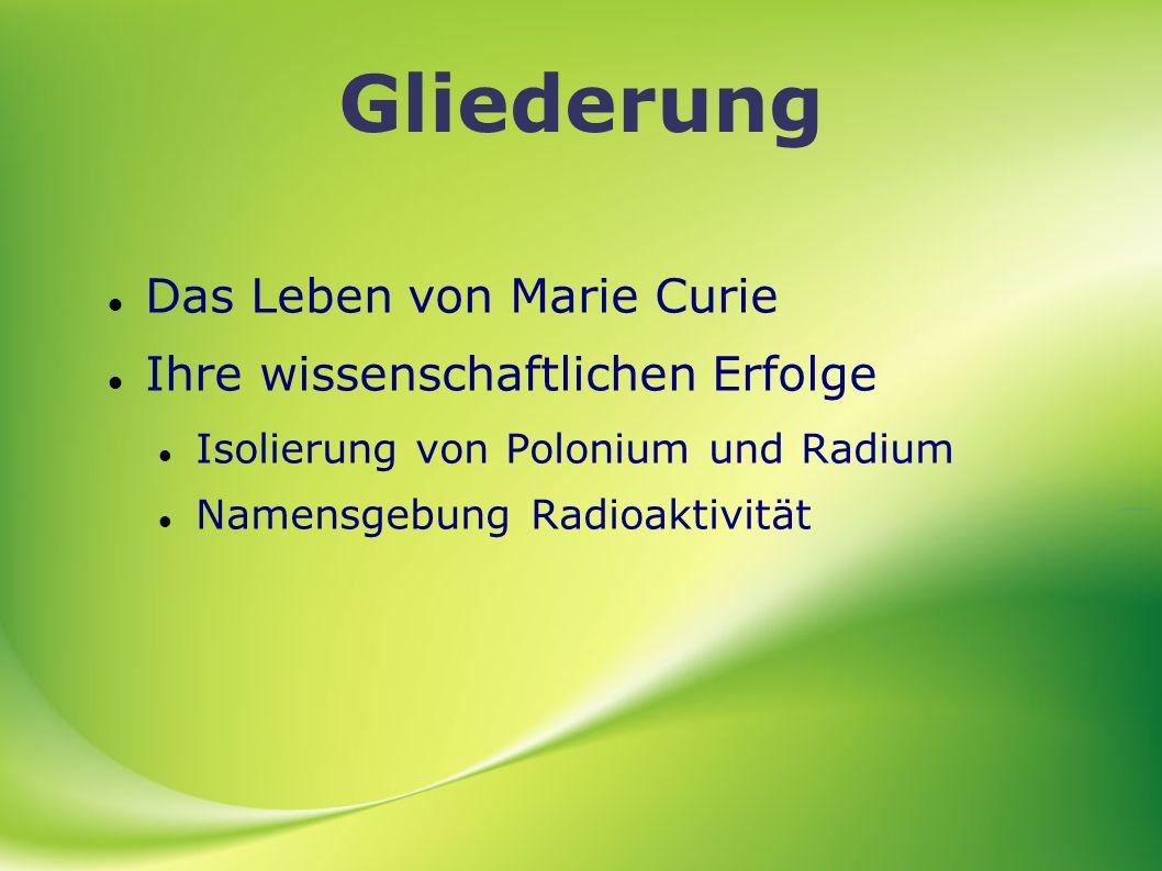 Gliederung Das Leben von Marie Curie Ihre wissenschaftlichen Erfolge Isolierung von Polonium und Radium Namensgebung Radioaktivität