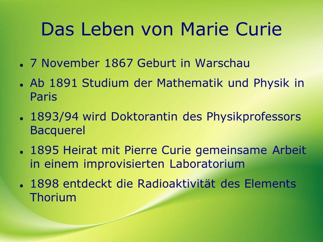 Das Leben von Marie Curie 7 November 1867 Geburt in Warschau Ab 1891 Studium der Mathematik und Physik in Paris 1893/94 wird Doktorantin des Physikpro