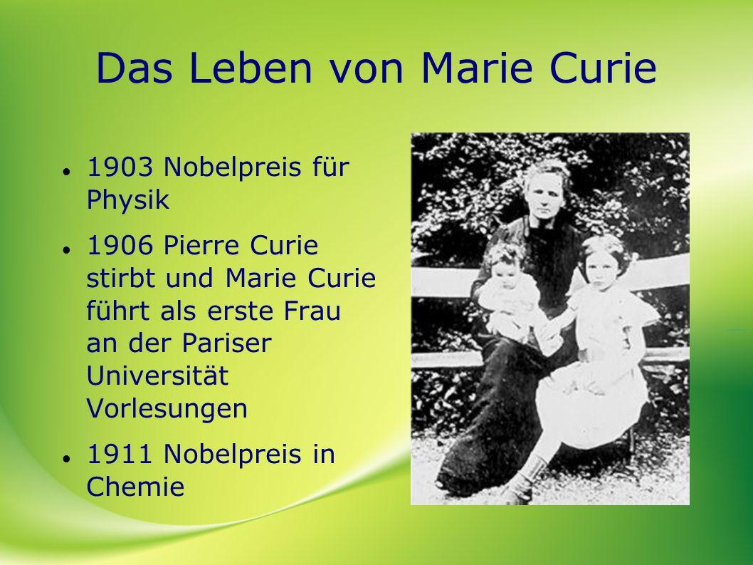 Das Leben von Marie Curie 1903 Nobelpreis für Physik 1906 Pierre Curie stirbt und Marie Curie führt als erste Frau an der Pariser Universität Vorlesun
