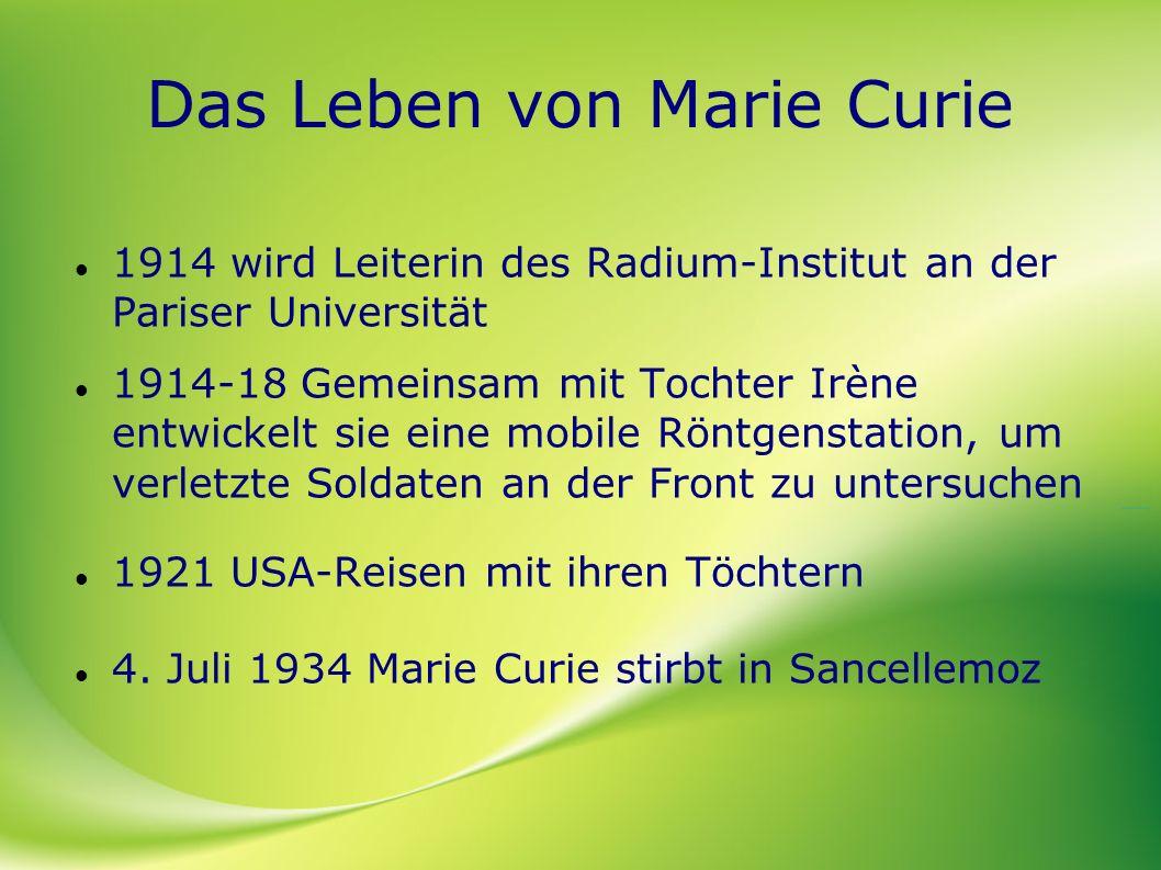 Das Leben von Marie Curie 1914 wird Leiterin des Radium-Institut an der Pariser Universität 1914-18 Gemeinsam mit Tochter Irène entwickelt sie eine mo