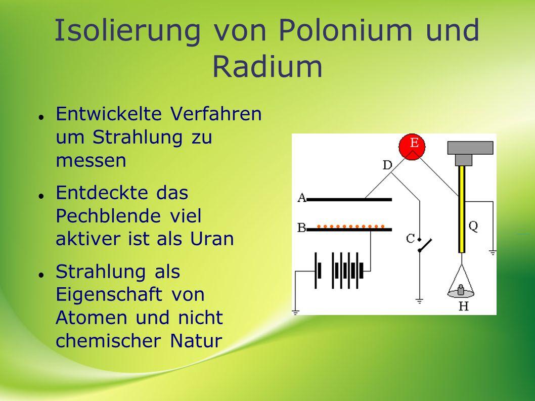 Isolierung von Polonium und Radium Entwickelte Verfahren um Strahlung zu messen Entdeckte das Pechblende viel aktiver ist als Uran Strahlung als Eigen