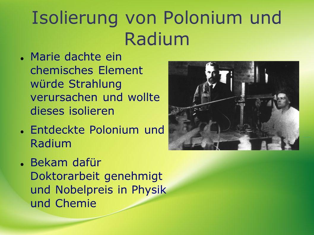 Isolierung von Polonium und Radium Marie dachte ein chemisches Element würde Strahlung verursachen und wollte dieses isolieren Entdeckte Polonium und