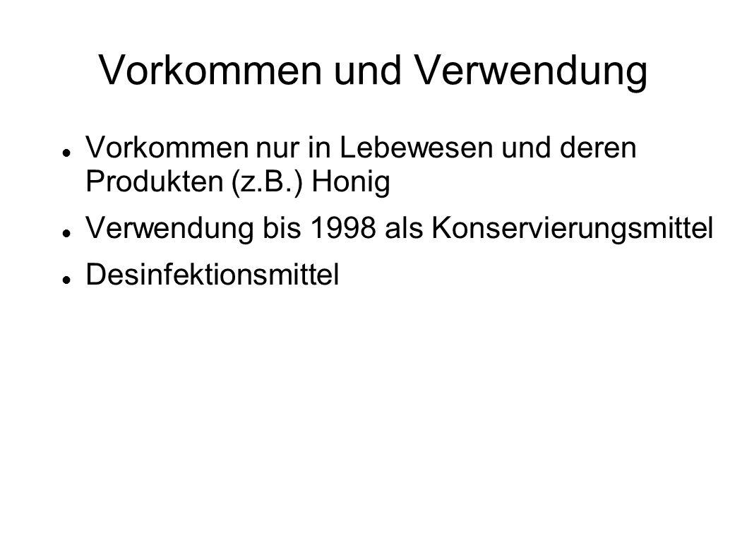 Vorkommen und Verwendung Vorkommen nur in Lebewesen und deren Produkten (z.B.) Honig Verwendung bis 1998 als Konservierungsmittel Desinfektionsmittel