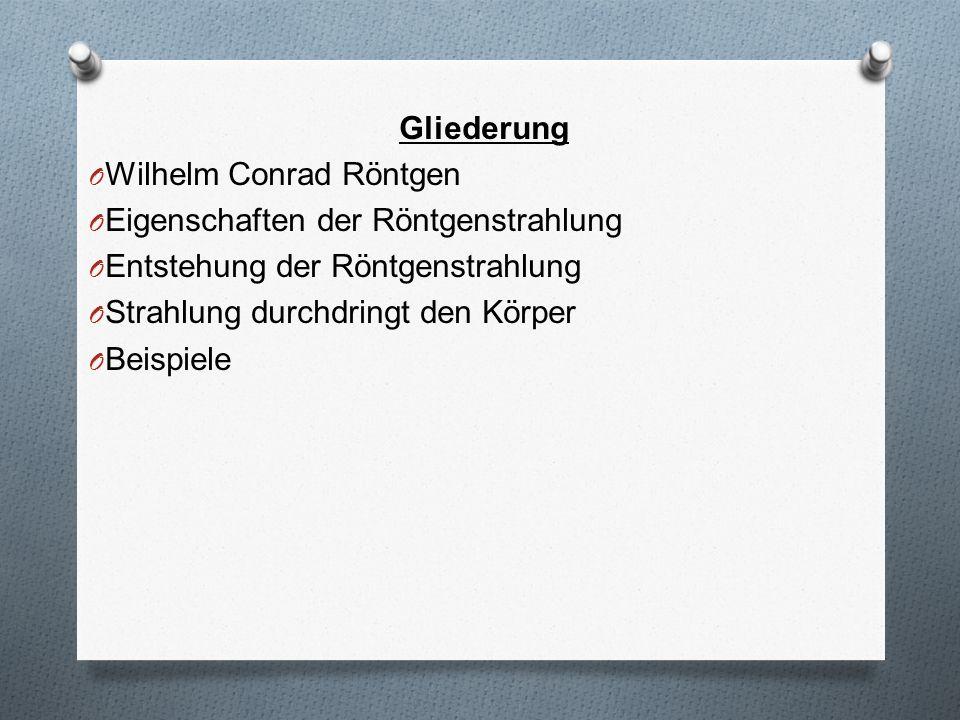 Gliederung O Wilhelm Conrad Röntgen O Eigenschaften der Röntgenstrahlung O Entstehung der Röntgenstrahlung O Strahlung durchdringt den Körper O Beispi