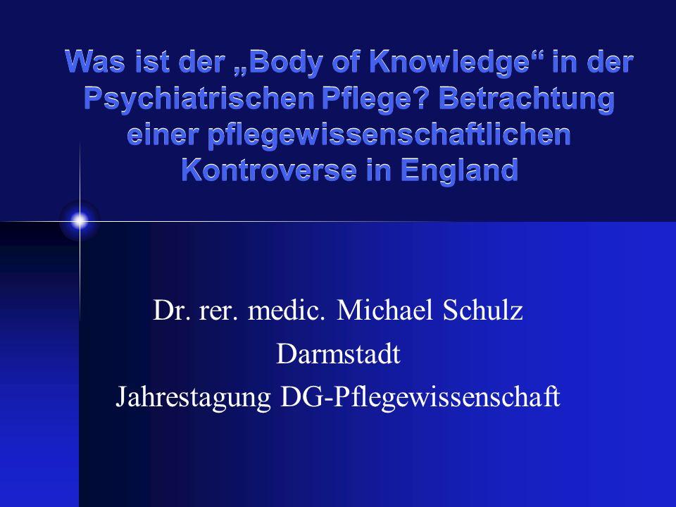 Was ist der Body of Knowledge in der Psychiatrischen Pflege? Betrachtung einer pflegewissenschaftlichen Kontroverse in England Dr. rer. medic. Michael