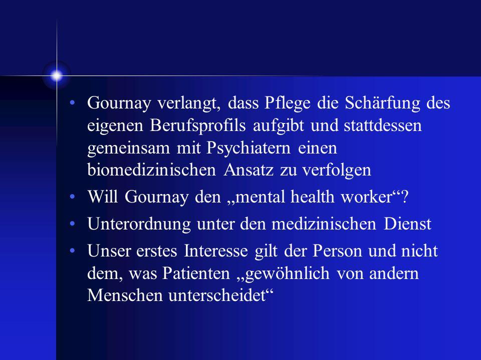 Gournay verlangt, dass Pflege die Schärfung des eigenen Berufsprofils aufgibt und stattdessen gemeinsam mit Psychiatern einen biomedizinischen Ansatz