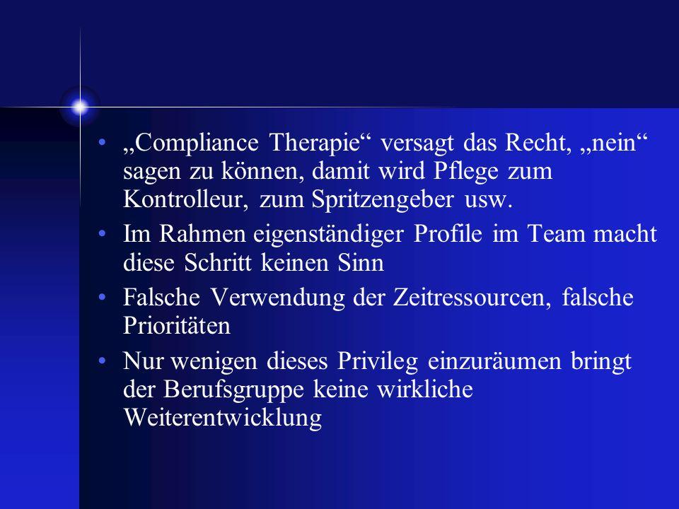 Compliance Therapie versagt das Recht, nein sagen zu können, damit wird Pflege zum Kontrolleur, zum Spritzengeber usw. Im Rahmen eigenständiger Profil