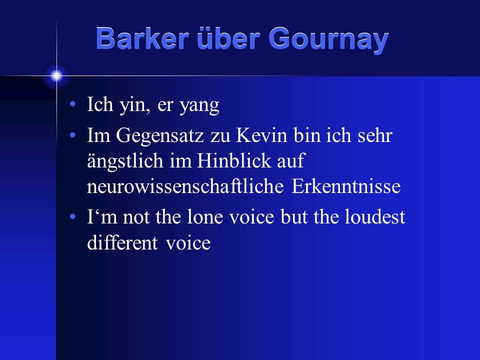 Barker über Gournay Ich yin, er yang Im Gegensatz zu Kevin bin ich sehr ängstlich im Hinblick auf neurowissenschaftliche Erkenntnisse Im not the lone