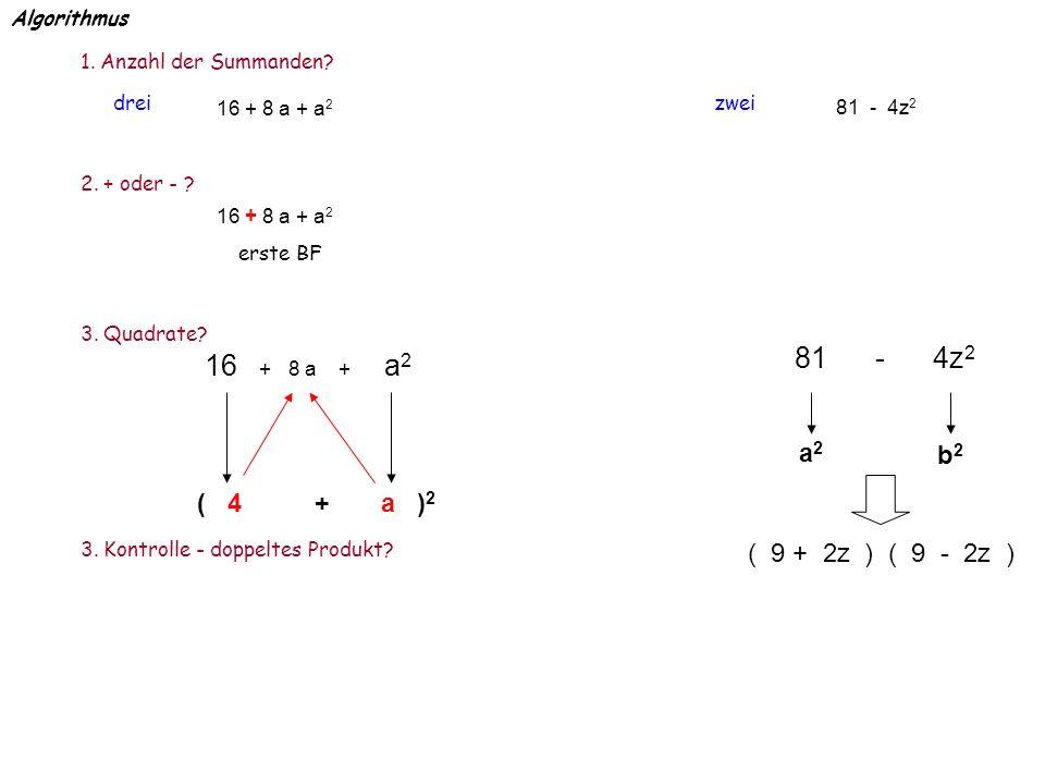 Algorithmus 1. Anzahl der Summanden? zweidrei 2. + oder - ? erste BF 3. Quadrate? ( 4 + a ) 2 3. Kontrolle - doppeltes Produkt? a2a2 b2b2 ( 9 + 2z ) (