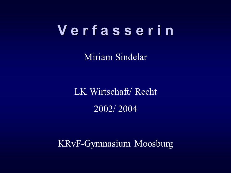 V e r f a s s e r i n Miriam Sindelar LK Wirtschaft/ Recht 2002/ 2004 KRvF-Gymnasium Moosburg