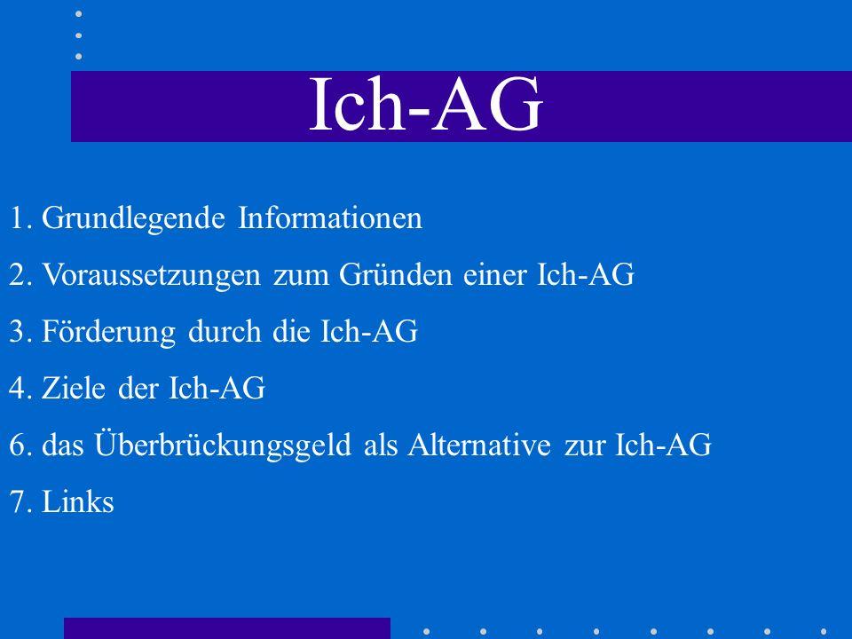 Ich-AG 1.Grundlegende Informationen - Existenzgründungszuschuss als Hilfe zum Weg aus der Arbeitslosigkeit - existiert seit 01.01.2003 - ist im § 421 l SGB III verankert - Regelungen zur Ich-AG bis 2005 befristet - Seit 11.07.2003 dürfen Mitarbeiter eingestellt werden, vorher nur Familien-AG - alle möglichen Tätigkeiten, die selbstständig ausgeübt werden dürfen angeboten werden - Ich-AG ist keine besondere Unternehmensform