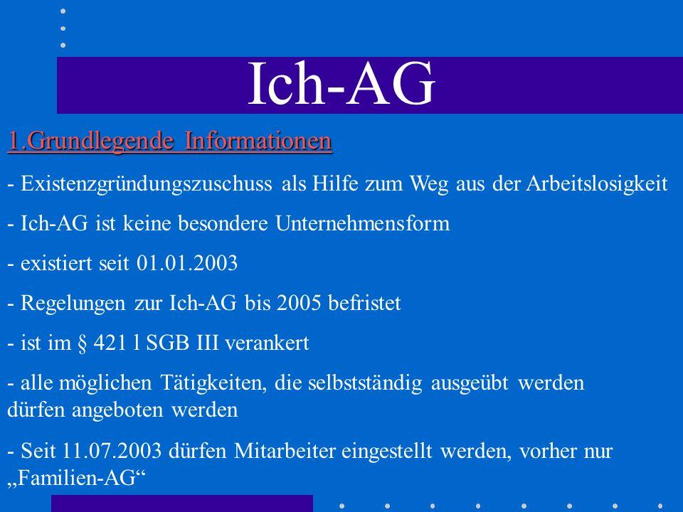 Ich-AG - Unwort des Jahres 2002 - bis Ende Oktober 2003 wurden 73.800 Ich-AGs gegründet - Existenzgründungszuschuss muss nicht versteuert werden - kostenlose Existenzgründerseminare werden von der Bundesagentur für arbeit gehalten - Gründer werden in der gesetzlichen Rentenversicherung versicherungspflichtig; Krankenversicherung freiwillig 1.Grundlegende Informationen