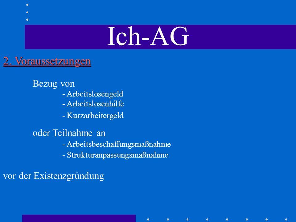 Ich-AG 2. Voraussetzungen - Arbeitslosengeld - Arbeitslosenhilfe Bezug von vor der Existenzgründung - Arbeitsbeschaffungsmaßnahme oder Teilnahme an -