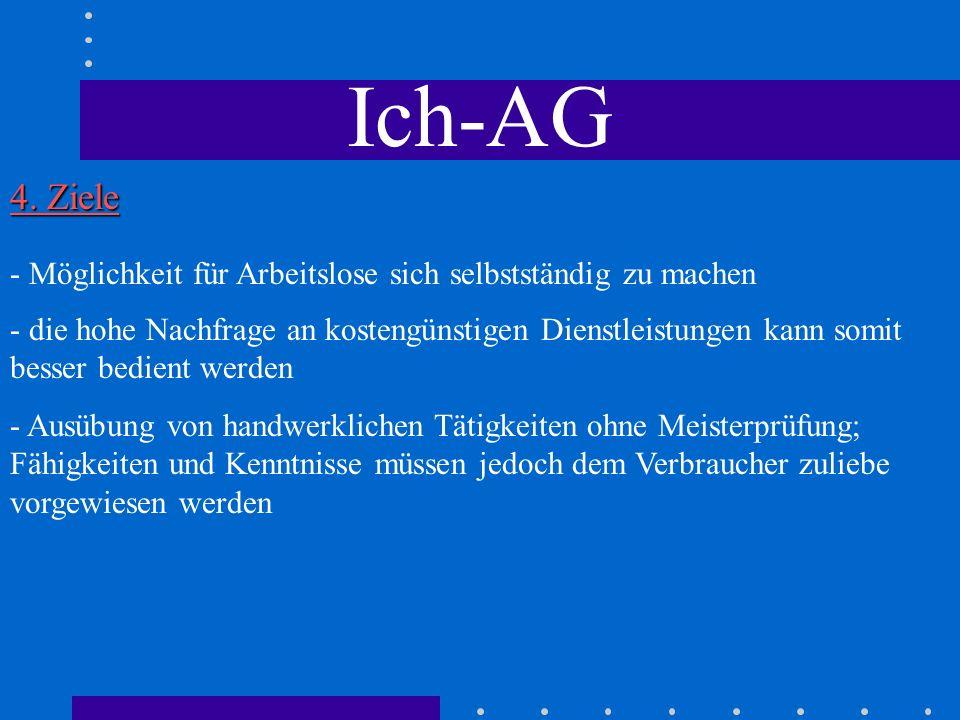 Ich-AG 4. Ziele - Möglichkeit für Arbeitslose sich selbstständig zu machen - die hohe Nachfrage an kostengünstigen Dienstleistungen kann somit besser