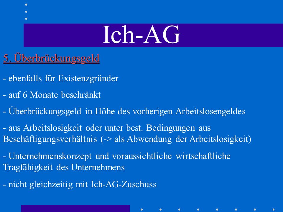 Ich-AG 5. Überbrückungsgeld - auf 6 Monate beschränkt - Überbrückungsgeld in Höhe des vorherigen Arbeitslosengeldes - ebenfalls für Existenzgründer -