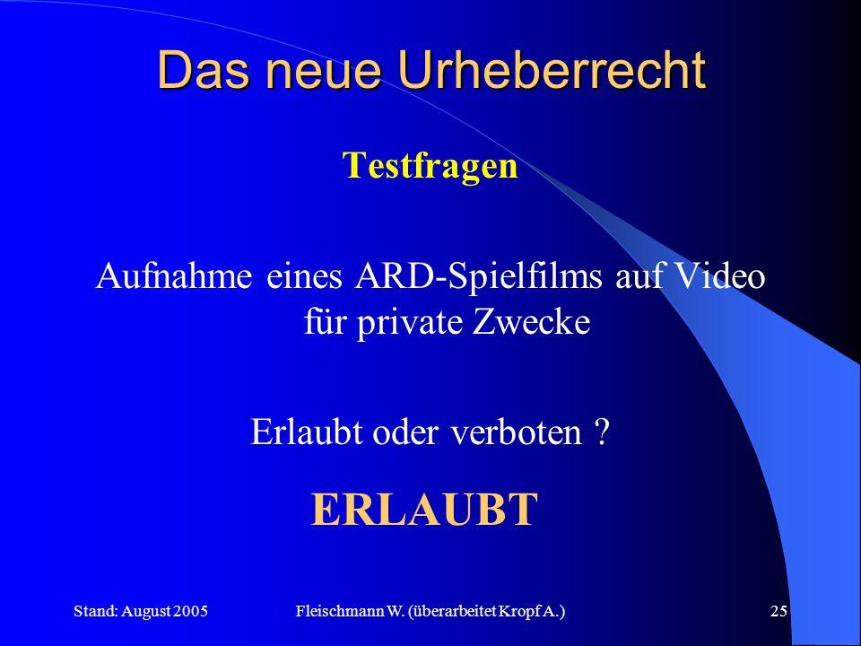 Stand: August 2005Fleischmann W. (überarbeitet Kropf A.)25 Das neue Urheberrecht Testfragen Aufnahme eines ARD-Spielfilms auf Video für private Zwecke