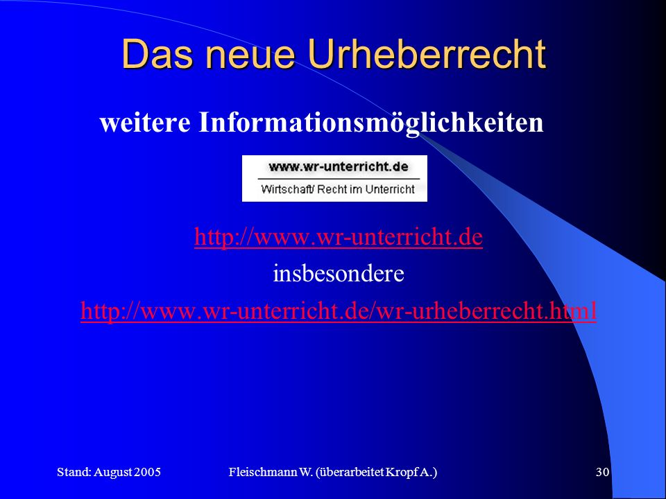 Stand: August 2005Fleischmann W. (überarbeitet Kropf A.)30 Das neue Urheberrecht weitere Informationsmöglichkeiten http://www.wr-unterricht.de insbeso