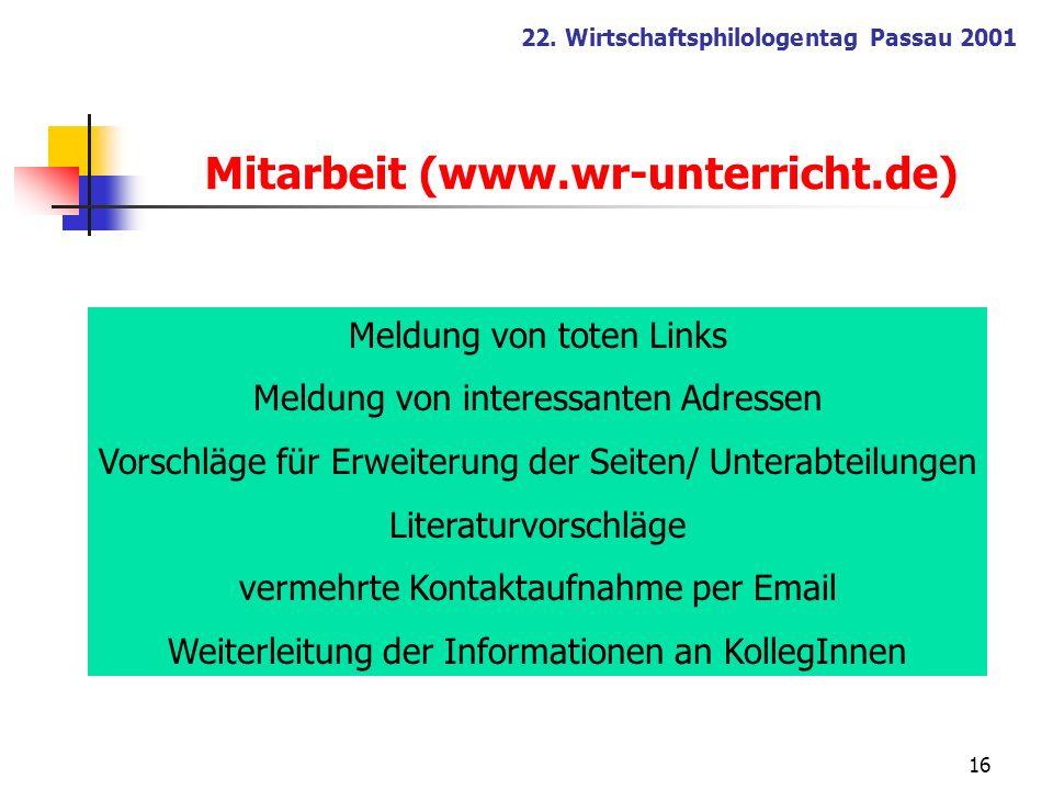 16 22. Wirtschaftsphilologentag Passau 2001 Mitarbeit (www.wr-unterricht.de) Meldung von toten Links Meldung von interessanten Adressen Vorschläge für