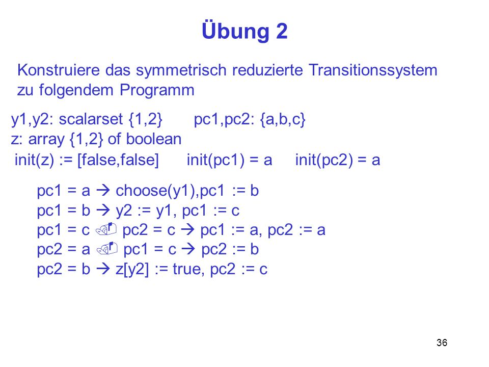 36 Übung 2 Konstruiere das symmetrisch reduzierte Transitionssystem zu folgendem Programm y1,y2: scalarset {1,2} pc1,pc2: {a,b,c} z: array {1,2} of boolean pc1 = a choose(y1),pc1 := b pc1 = b y2 := y1, pc1 := c pc1 = c pc2 = c pc1 := a, pc2 := a pc2 = a pc1 = c pc2 := b pc2 = b z[y2] := true, pc2 := c init(z) := [false,false] init(pc1) = a init(pc2) = a