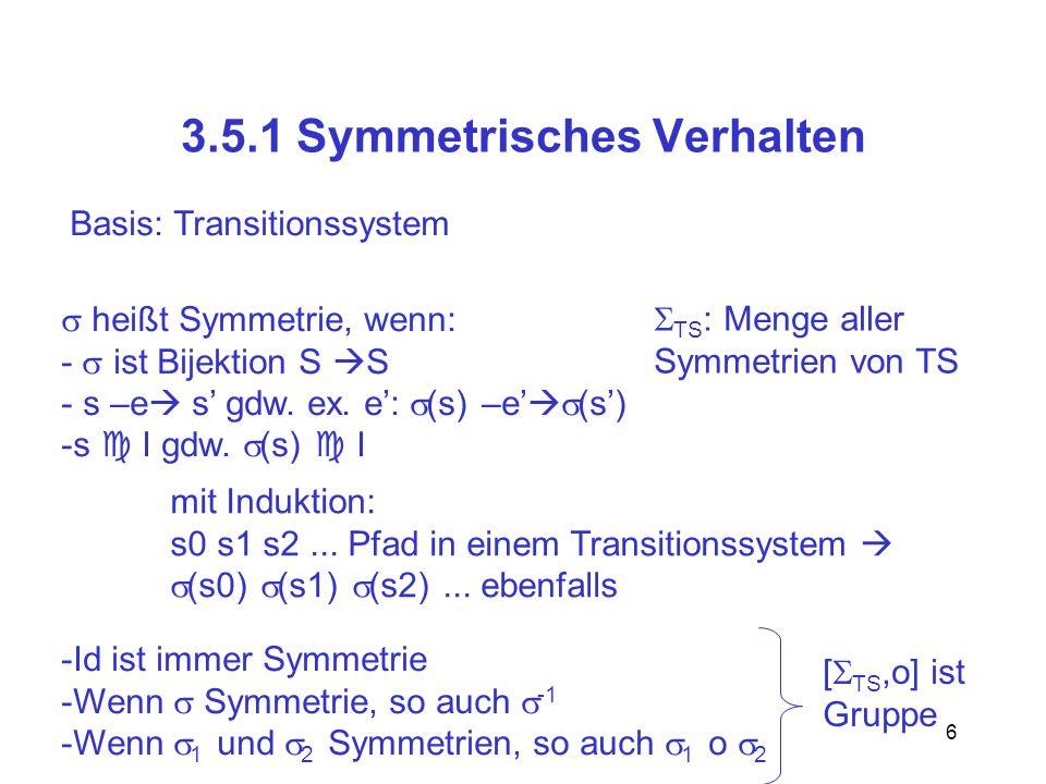 17 Symmetrie in Datentypen (s) : (s)(x) = (s(x)), falls x vom Typ D (s)(x[ (i)]) = s(x[i]), falls x array mit D als Indexmenge (s)(x) = s(x), sonst Beispiel: D = {1,2,3,4} : 1 2 2 4 3 3 4 1 s: x1 = 1 x2 = 3 x3 = hallo x4[1] = A x4[2] = B x4[3] = C x4[4] = C (s): x1 = 2 x2 = 3 x3 = hallo x4[1] = C x4[2] = A x4[3] = C x4[4] = B