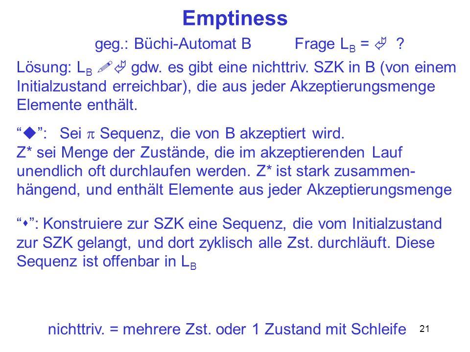 21 Emptiness geg.: Büchi-Automat B Frage L B = ? : Sei Sequenz, die von B akzeptiert wird. Z* sei Menge der Zustände, die im akzeptierenden Lauf unend