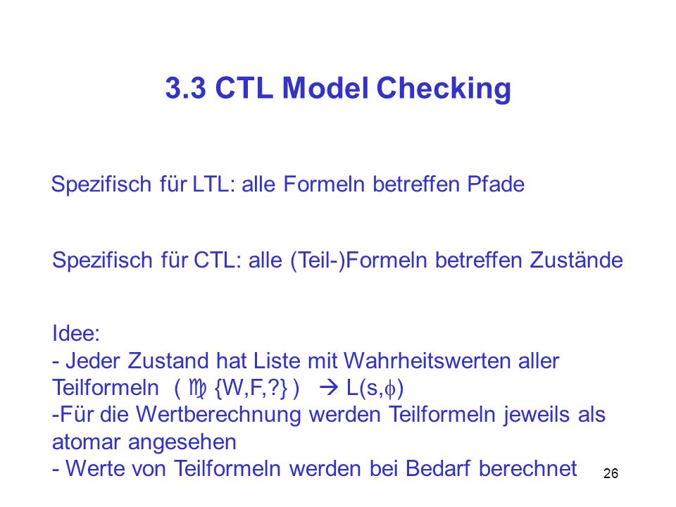 26 3.3 CTL Model Checking Spezifisch für LTL: alle Formeln betreffen Pfade Spezifisch für CTL: alle (Teil-)Formeln betreffen Zustände Idee: - Jeder Zu
