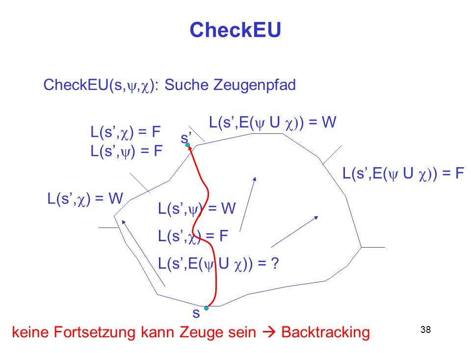 38 CheckEU s CheckEU(s,, ): Suche Zeugenpfad L(s, ) = W L(s, ) = F L(s,E( U )) = ? L(s, ) = W L(s, ) = F L(s,E( U ) = W L(s,E( U ) = F s keine Fortset