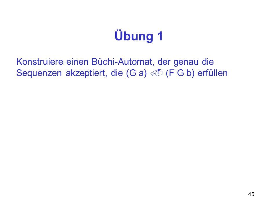 45 Übung 1 Konstruiere einen Büchi-Automat, der genau die Sequenzen akzeptiert, die (G a) (F G b) erfüllen