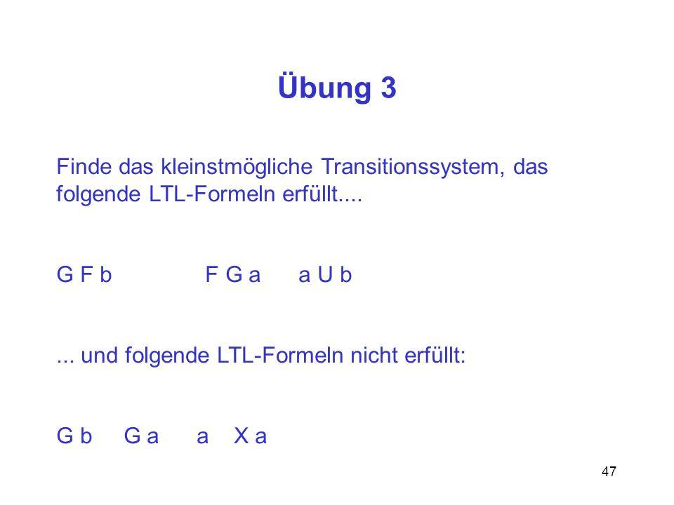 47 Übung 3 Finde das kleinstmögliche Transitionssystem, das folgende LTL-Formeln erfüllt.... G F b F G a a U b... und folgende LTL-Formeln nicht erfül