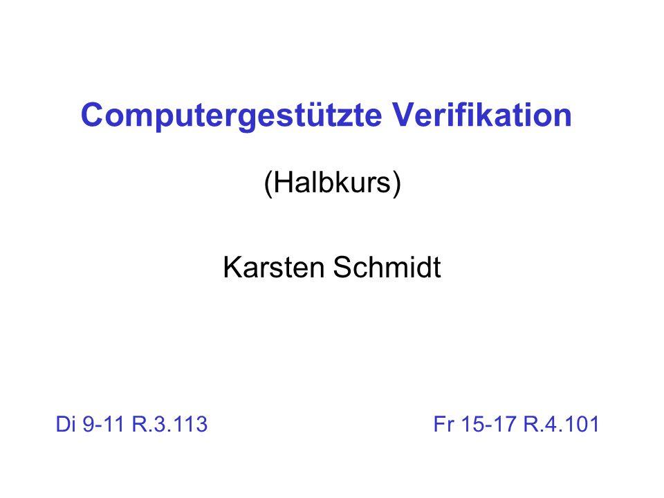 Computergestützte Verifikation (Halbkurs) Karsten Schmidt Di 9-11 R.3.113 Fr 15-17 R.4.101