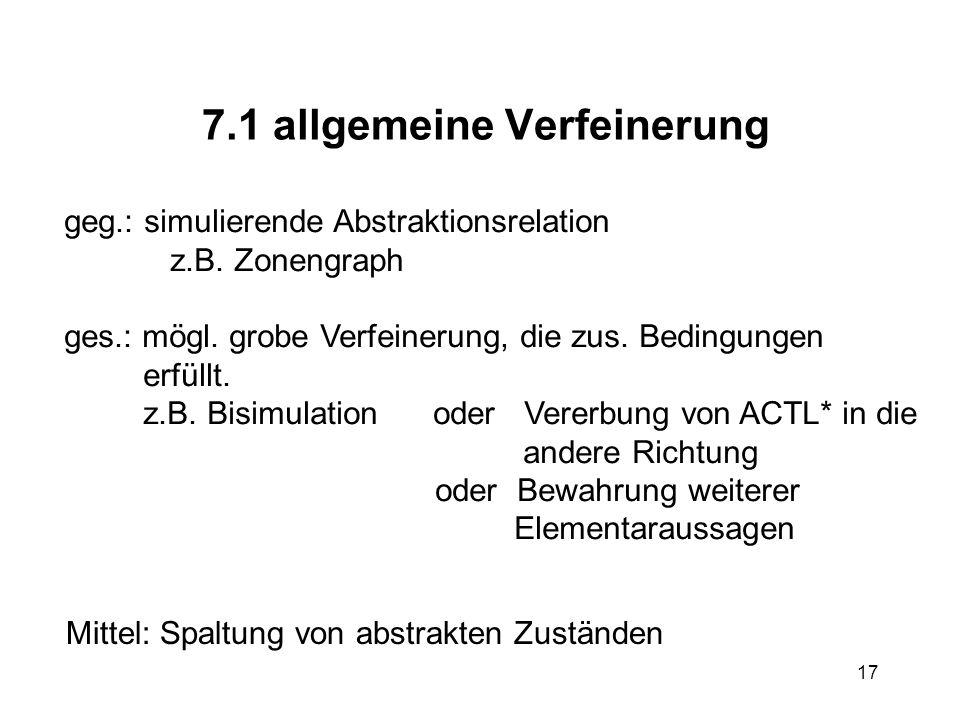 17 7.1 allgemeine Verfeinerung geg.: simulierende Abstraktionsrelation z.B.