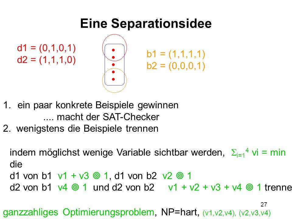 27 Eine Separationsidee 1.ein paar konkrete Beispiele gewinnen.... macht der SAT-Checker 2. wenigstens die Beispiele trennen d1 = (0,1,0,1) d2 = (1,1,