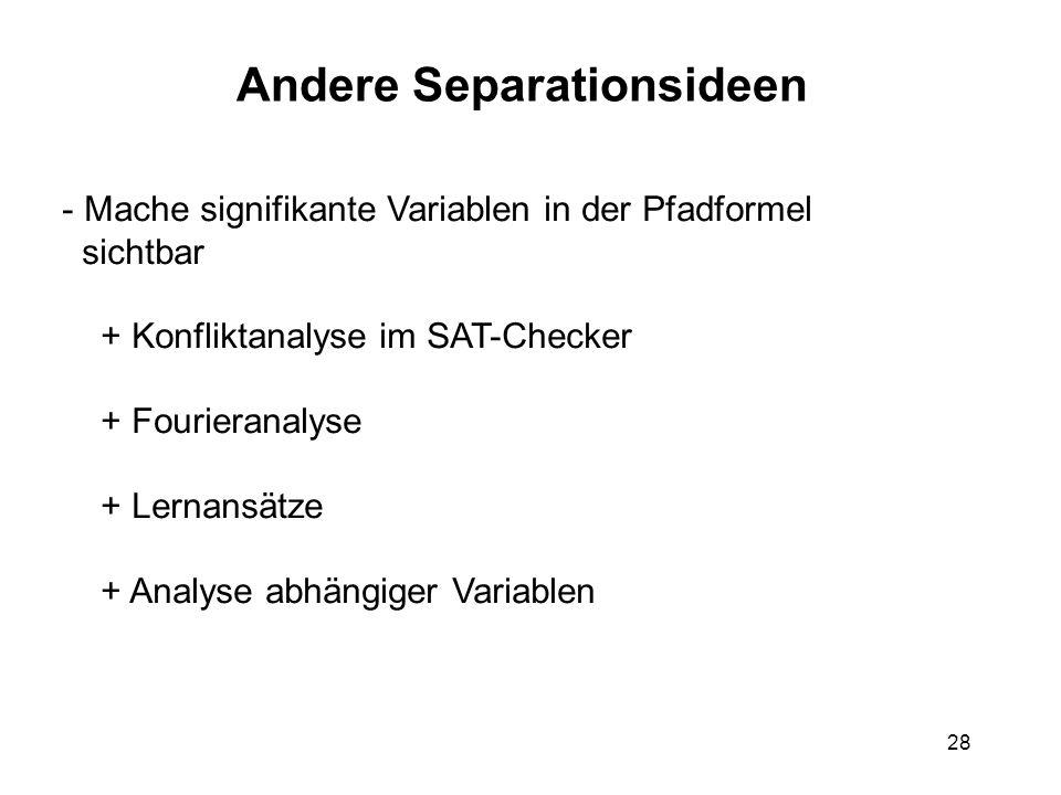 28 Andere Separationsideen - Mache signifikante Variablen in der Pfadformel sichtbar + Konfliktanalyse im SAT-Checker + Fourieranalyse + Lernansätze + Analyse abhängiger Variablen