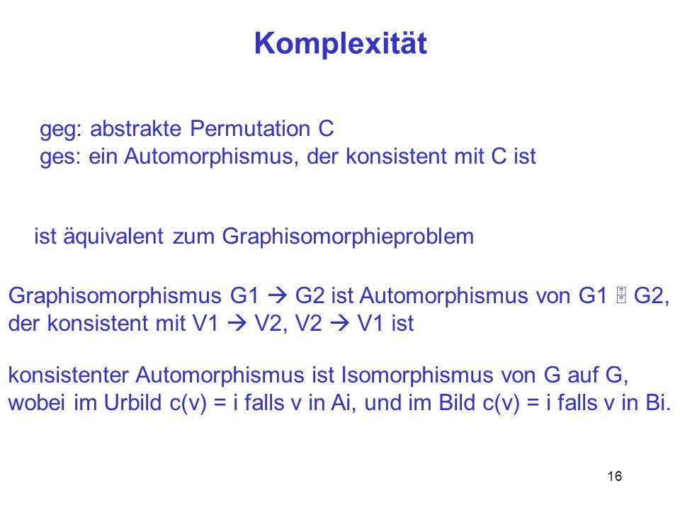 16 Komplexität geg: abstrakte Permutation C ges: ein Automorphismus, der konsistent mit C ist ist äquivalent zum Graphisomorphieproblem Graphisomorphismus G1 G2 ist Automorphismus von G1 G2, der konsistent mit V1 V2, V2 V1 ist konsistenter Automorphismus ist Isomorphismus von G auf G, wobei im Urbild c(v) = i falls v in Ai, und im Bild c(v) = i falls v in Bi.