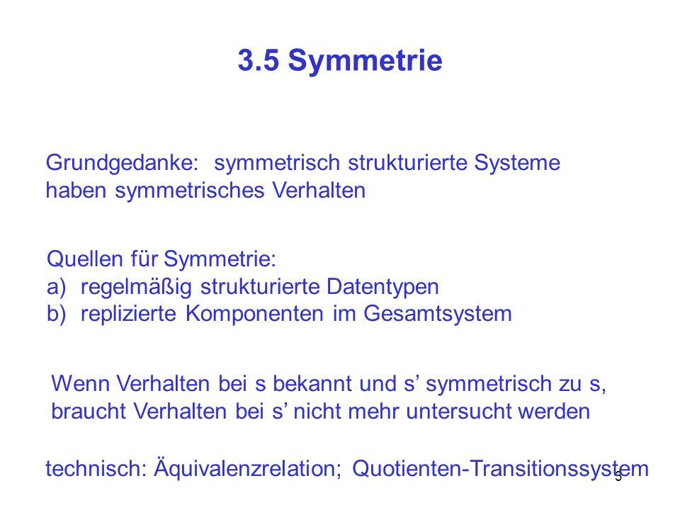 3 3.5 Symmetrie Grundgedanke: symmetrisch strukturierte Systeme haben symmetrisches Verhalten Quellen für Symmetrie: a)regelmäßig strukturierte Datentypen b)replizierte Komponenten im Gesamtsystem Wenn Verhalten bei s bekannt und s symmetrisch zu s, braucht Verhalten bei s nicht mehr untersucht werden technisch: Äquivalenzrelation; Quotienten-Transitionssystem