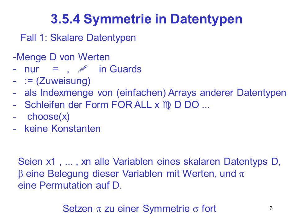 6 3.5.4 Symmetrie in Datentypen Fall 1: Skalare Datentypen -Menge D von Werten - nur =, in Guards - := (Zuweisung) - als Indexmenge von (einfachen) Arrays anderer Datentypen - Schleifen der Form FOR ALL x D DO...