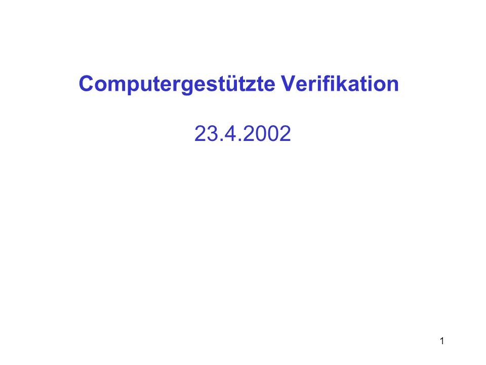 1 Computergestützte Verifikation 23.4.2002