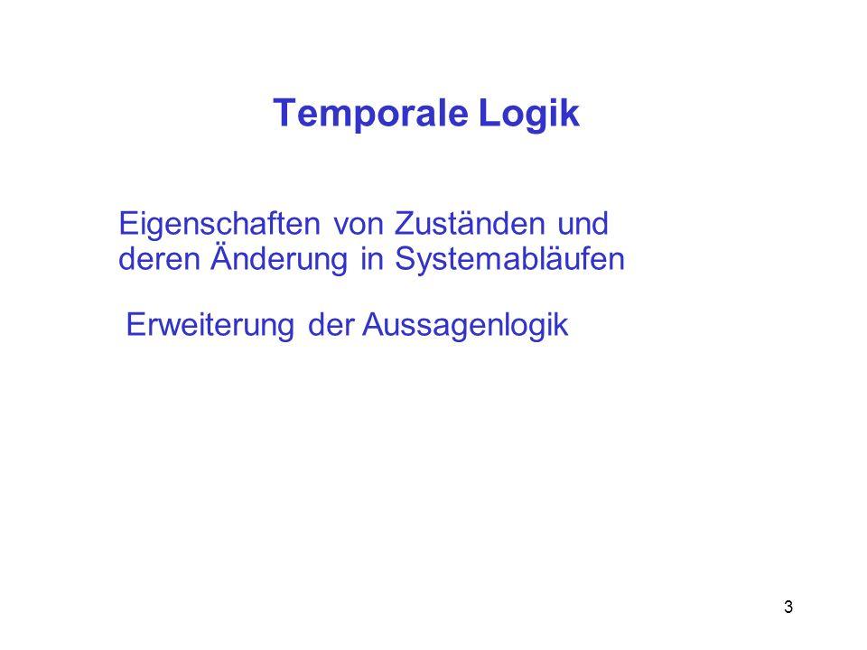 3 Temporale Logik Eigenschaften von Zuständen und deren Änderung in Systemabläufen Erweiterung der Aussagenlogik