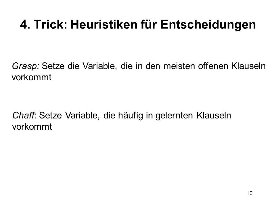 10 4. Trick: Heuristiken für Entscheidungen Grasp: Setze die Variable, die in den meisten offenen Klauseln vorkommt Chaff: Setze Variable, die häufig