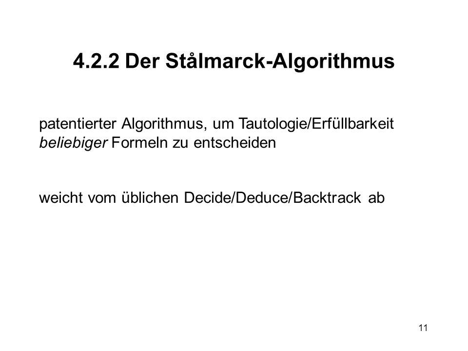 11 4.2.2 Der Stålmarck-Algorithmus patentierter Algorithmus, um Tautologie/Erfüllbarkeit beliebiger Formeln zu entscheiden weicht vom üblichen Decide/Deduce/Backtrack ab