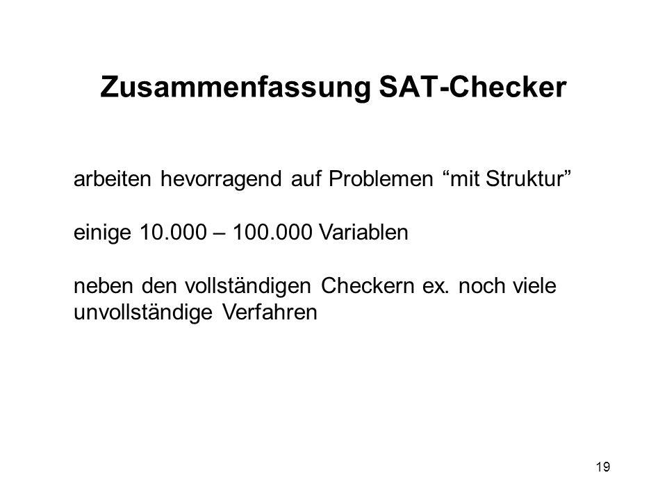 19 Zusammenfassung SAT-Checker arbeiten hevorragend auf Problemen mit Struktur einige 10.000 – 100.000 Variablen neben den vollständigen Checkern ex.