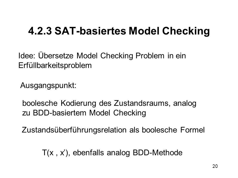 20 4.2.3 SAT-basiertes Model Checking Idee: Übersetze Model Checking Problem in ein Erfüllbarkeitsproblem Ausgangspunkt: boolesche Kodierung des Zustandsraums, analog zu BDD-basiertem Model Checking Zustandsüberführungsrelation als boolesche Formel T(x, x), ebenfalls analog BDD-Methode