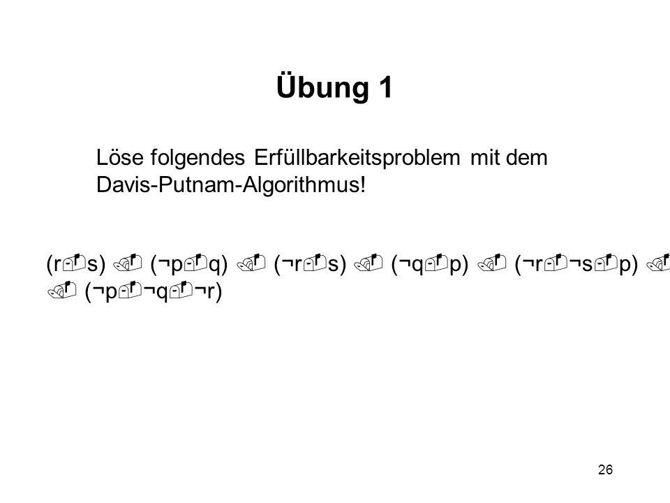 26 Übung 1 Löse folgendes Erfüllbarkeitsproblem mit dem Davis-Putnam-Algorithmus! (r s) (¬p q) (¬r s) (¬q p) (¬r ¬s p) (¬p ¬q r) (¬p ¬q ¬r)