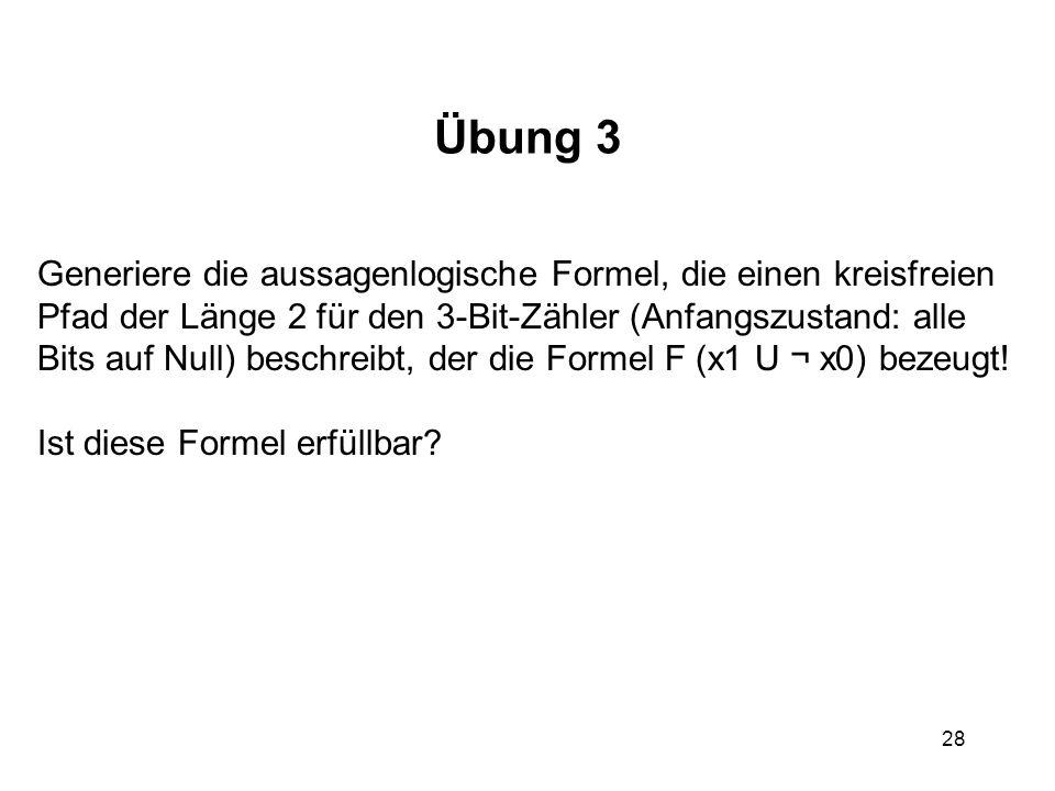 28 Übung 3 Generiere die aussagenlogische Formel, die einen kreisfreien Pfad der Länge 2 für den 3-Bit-Zähler (Anfangszustand: alle Bits auf Null) beschreibt, der die Formel F (x1 U ¬ x0) bezeugt.