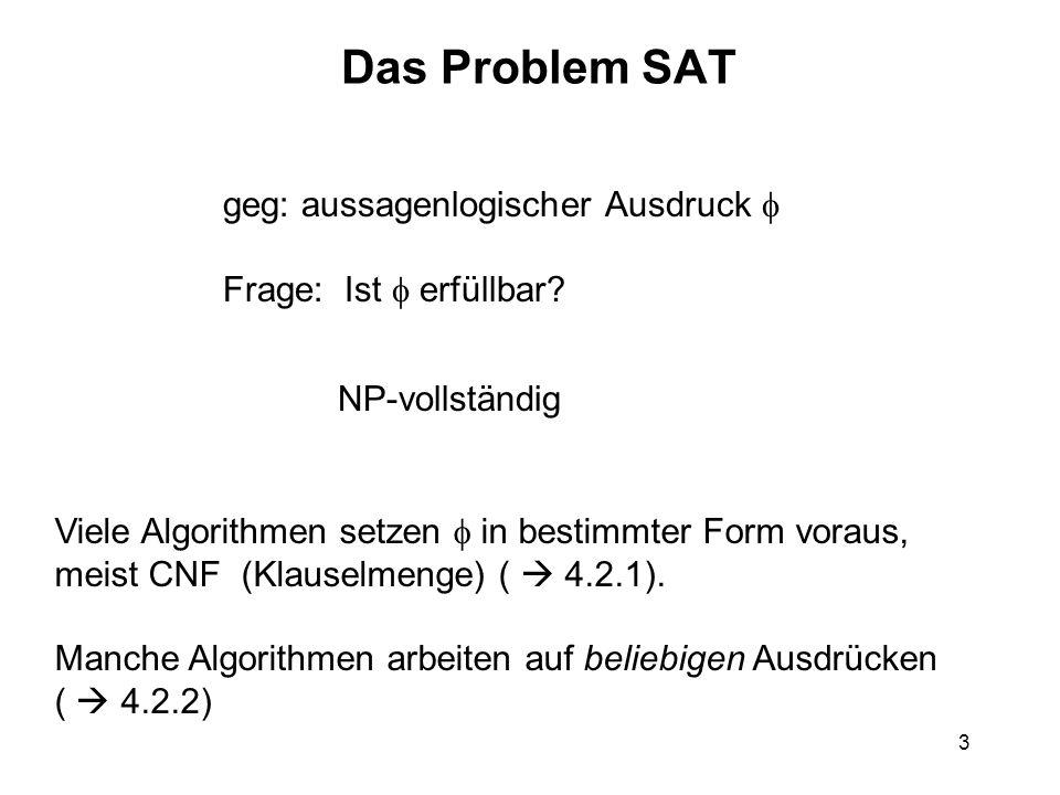 3 Das Problem SAT geg: aussagenlogischer Ausdruck Frage: Ist erfüllbar? NP-vollständig Viele Algorithmen setzen in bestimmter Form voraus, meist CNF (