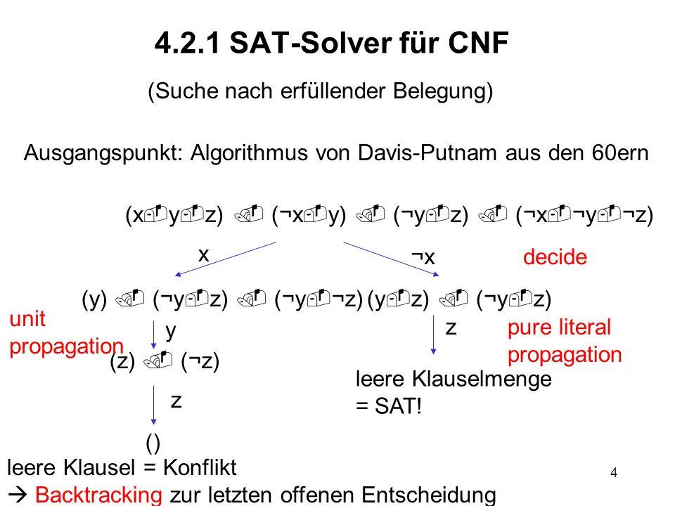 4 4.2.1 SAT-Solver für CNF (Suche nach erfüllender Belegung) Ausgangspunkt: Algorithmus von Davis-Putnam aus den 60ern (x y z) (¬x y) (¬y z) (¬x ¬y ¬z) (y) (¬y z) (¬y ¬z)(y z) (¬y z) x ¬x¬xdecide (z) (¬z) y unit propagation z leere Klauselmenge = SAT.