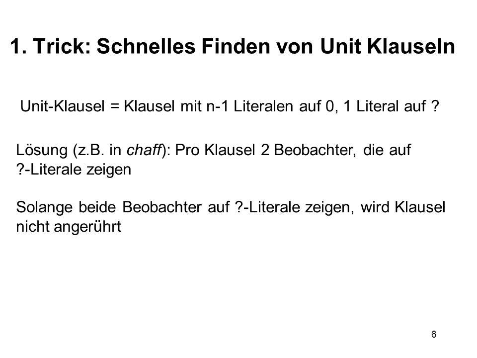 6 1. Trick: Schnelles Finden von Unit Klauseln Unit-Klausel = Klausel mit n-1 Literalen auf 0, 1 Literal auf ? Lösung (z.B. in chaff): Pro Klausel 2 B
