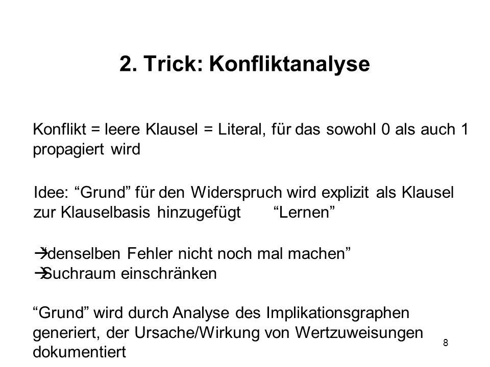 8 2. Trick: Konfliktanalyse Konflikt = leere Klausel = Literal, für das sowohl 0 als auch 1 propagiert wird Idee: Grund für den Widerspruch wird expli