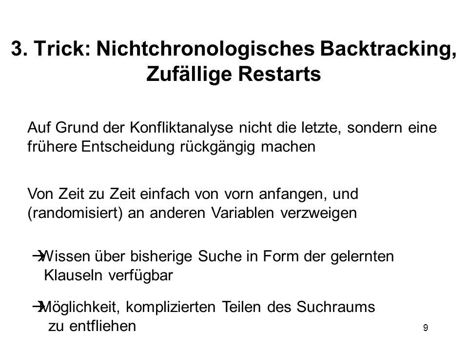 9 3. Trick: Nichtchronologisches Backtracking, Zufällige Restarts Auf Grund der Konfliktanalyse nicht die letzte, sondern eine frühere Entscheidung rü