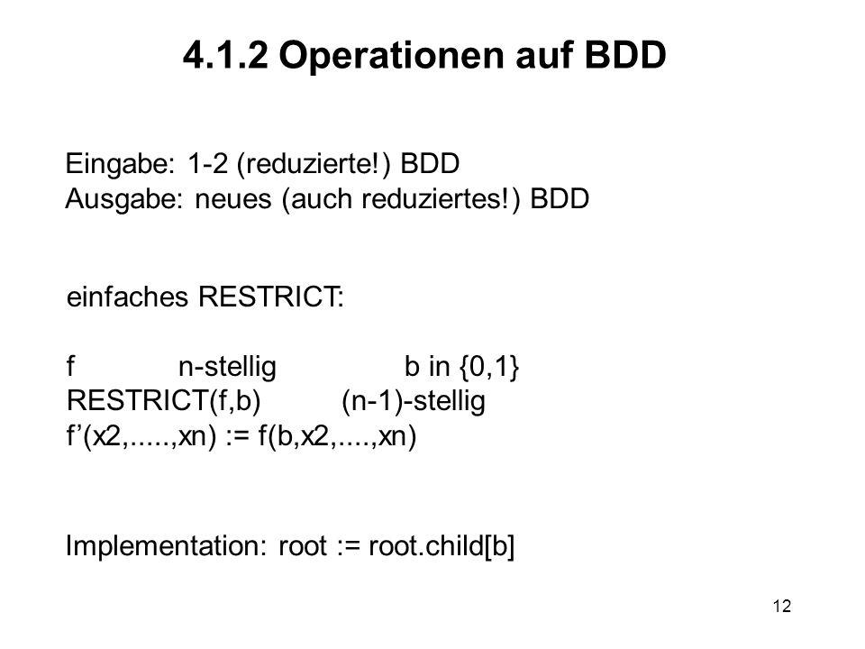 12 4.1.2 Operationen auf BDD Eingabe: 1-2 (reduzierte!) BDD Ausgabe: neues (auch reduziertes!) BDD einfaches RESTRICT: f n-stellig b in {0,1} RESTRICT(f,b) (n-1)-stellig f(x2,.....,xn) := f(b,x2,....,xn) Implementation: root := root.child[b]